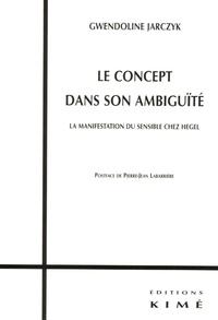 Gwendoline Jarczyk - Le concept dans son ambiguïté - La manifestation du sensible chez Hegel.