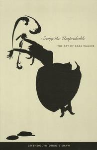 Gwendolyn Dubois Shaw - Seeing the Unspeakable - The Art of Kara Walker.
