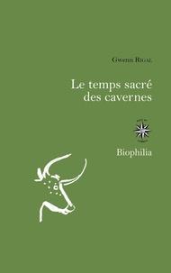 Gwenn Rigal - Le temps sacré des cavernes - De Chauvet à Lascaux, les hypothèses de la science.