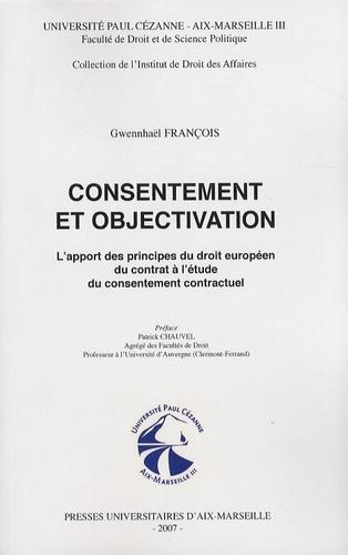Gwennhaël François - Consentement et objectivation - L'apport des principes du droit européen du contrat à l'étude du consentement contractuel.