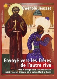 Gwenolé Jeusset - Envoyé vers les frères de l'autre rive - Dans le sillage de la rencontre entre saint François d'Assise et le sultan Malik al-Kamil.