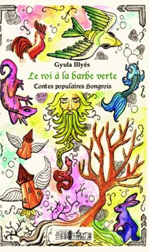 Gyula Illyés - Le roi à la barbe verte - Contes populaires hongrois.