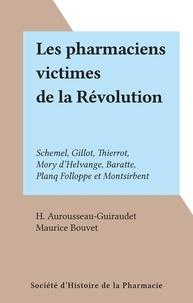 H. Aurousseau-Guiraudet et Maurice Bouvet - Les pharmaciens victimes de la Révolution - Schemel, Gillot, Thierrot, Mory d'Helvange, Baratte, Planq Folloppe et Montsirbent.