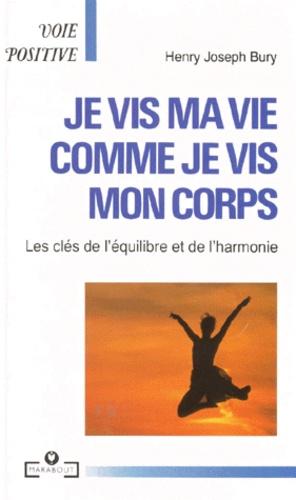 H-J Bury - Je vis ma vie comme je vis mon corps - Les clés de l'équilibre et de l'harmonie.