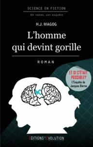 H.J. Magog - L'homme qui devint gorille - L'enquête de Jacques Bierne.