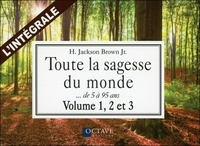 H Jackson Brown - Toute la sagesse du monde, l'intégrale des volume 1, 2 et 3 - Des sages de 5 à 95 ans parlent de la vie, de l'amour et d'autres bonnes choses.