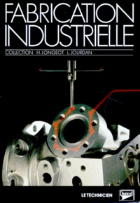 H Longeot et Laurent Jourdan - Fabrication industrielle - À l'usage de techniciens et techniciens supérieurs.