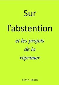 Habib Alain - SUR L'ABSTENTION ET LES PROJETS DE LA RÉPRIMER.
