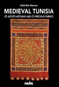 Habib Ben Mansour - Medieval Tunisia - Its Artists-Artisans and Its Precious Fabrics.