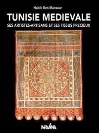 Habib Ben Mansour - Tunisie médievale - Ses artistes-artisans et ses tissus précieux.