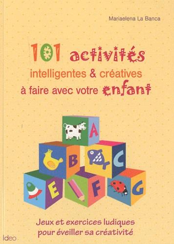 Mariaelena La Banca - 101 activités intelligentes & créatives à faire avec votre enfant.