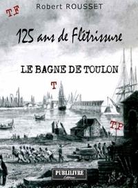 Robert Rousset - 125 ans de flétrissure - Le bagne de Toulon.