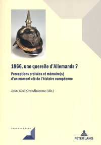 Jean-Noël Grandhomme - 1866, une querelle d'Allemands ? - Perceptions croisées et mémoire(s) d'un moment clé de l'histoire européenne.