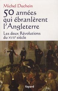 Michel Duchein - 50 années qui ébranlèrent l'Angleterre - Les deux Révolutions du XVIIe siècle.