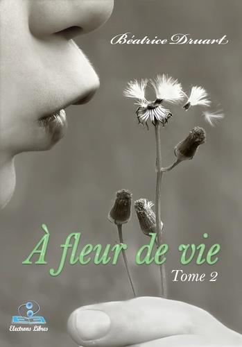Béatrice Druart - A fleur de vie - Tome 2, Emergence de la lumière.