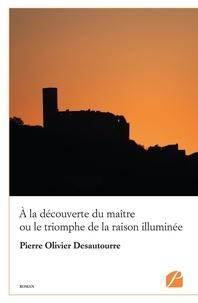Pierre Olivier Desautourre - A la découverte du maître ou le triomphe de la raison illuminée.
