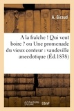 Jean-Nicolas Bouilly et A. Giraud - A la fraîche ! Qui veut boire ? ou Une promenade du vieux conteur : vaudeville anecdotique.