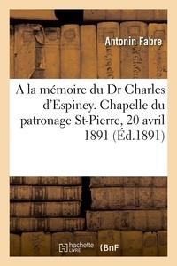 Antonin Fabre - A la mémoire du très regretté Dr Charles d'Espiney, allocution - Service de huitaine célébré, Chapelle du patronage St-Pierre, Nice, 20 avril 1891.