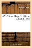 Dupont - A M. Victor Hugo. Le Siècle, ode.