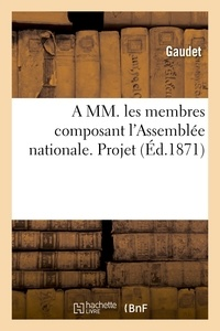 Gaudet - A MM. les membres composant l'Assemblée nationale. Projet, pour compenser la loi du 21 avril 1871.