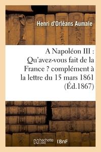 Henri d'Orléans Aumale - A Napoléon III : Qu'avez-vous fait de la France ? complément à la lettre du 15 mars 1861.