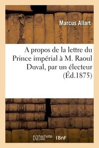 Marcus Allart - A propos de la lettre du Prince impérial à M. Raoul Duval, par un électeur.