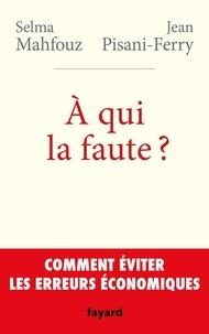 Selma Mahfouz et Jean Pisani-Ferry - A qui la faute ? - Comment éviter les erreurs économiques.