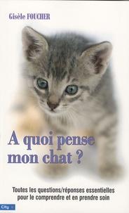 Gisèle Foucher - A quoi pense mon chat ? - Toutes les questions et les réponses pour le comprendre et en prendre soin.