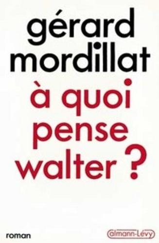 Gérard Mordillat - A quoi pense Walter ?.
