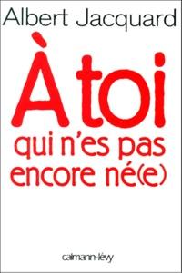 Albert Jacquard - À toi qui n'es pas encore né(e).