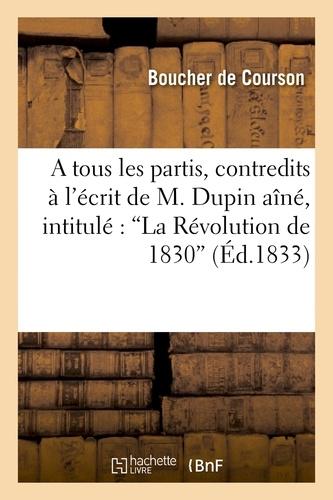 A tous les partis, contredits à l'écrit de M. Dupin aîné, intitulé : La Révolution de 1830.