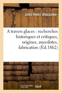 Alexandre - A travers glaces : recherches historiques et critiques, origines, anecdotes, fabrication.