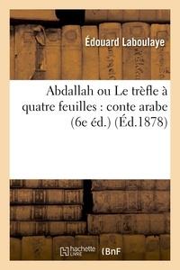 Edouard Laboulaye - Abdallah ou Le trèfle à quatre feuilles : conte arabe ; suivi de Aziz et Aziza.