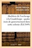 Adolphe Ambroise Alexandre Gatine - Abolition de l'esclavage à la Guadeloupe : quatre mois de gouvernement dans cette colonie (Éd.1849).