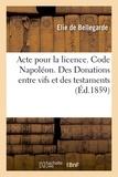 Elie de Bellegarde - Acte pour la licence. Code Napoléon. Des Donations entre vifs et des testaments.
