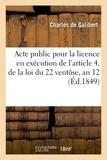 Galibert - Acte public pour la licence : en exécution de l'article 4, de la loi du 22 ventôse, an 12.