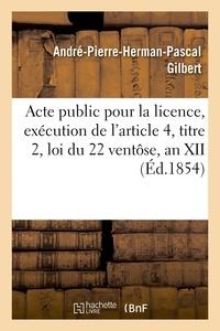 Gilbert - Acte public pour la licence, exécution de l'article 4, titre 2, loi du 22 ventôse, an XII 1854.