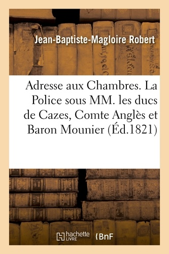 Jean-Baptiste-Magloire Robert - Adresse aux Chambres. La Police sous MM. les ducs de Cazes, Cte Anglès et Bon Mounier.