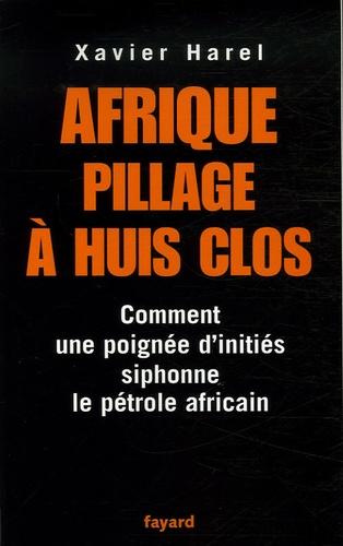 Xavier Harel - Afrique, pillage à huis clos - Comment une poignée d'initiés siphonne le pétrole africain.