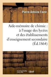 Pierre-Antoine Favre - Aide-mémoire de chimie : à l'usage des lycées et des établissements d'enseignement secondaire.