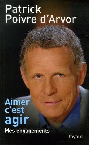 Patrick Poivre d'Arvor - Aimer c'est agir - Mes engagements.