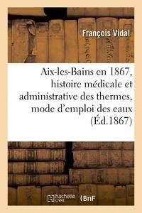 François Vidal - Aix-les-Bains en 1867, histoire médicale et administrative des thermes, mode d'emploi des eaux.