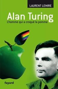 Laurent Lemire - Alan Turing - L'homme qui a croqué la pomme.