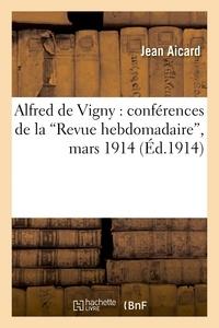 Jean Aicard - Alfred de Vigny : conférences de la 'Revue hebdomadaire', mars 1914.
