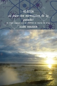 Diane Bergeron - ALICIA au pays des merveilles de la pensée - Un roman magique sur le pouvoir en chacun de nous.