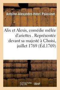 Antoine-Alexandre-Henri Poinsinet - Alix et Alexis, comédie mêlée d'ariettes. Représentée devant sa majesté à Choisi, le 6 juillet 1769.