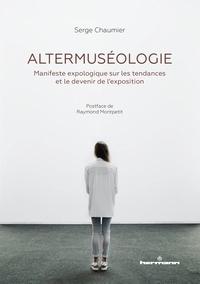 Serge Chaumier - Altermuséologie - Manifeste expologique sur les tendances et le devenir de l'exposition.