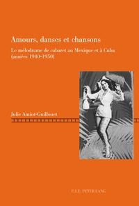 Julie Amiot-Guillouet - Amours, danses et chansons - Le mélodrame de cabaret au Mexique et à Cuba (années 1940-1950).