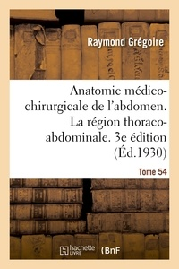 Raymond Grégoire - Anatomie médico-chirurgicale de l'abdomen. Tome I. La région thoraco-abdominale. 3e édition.