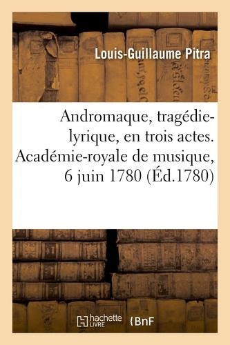 Louis-guillaum Pitra - Andromaque, tragedie-lyrique, en trois actes. academie-royale de musique, 6 juin 1780.